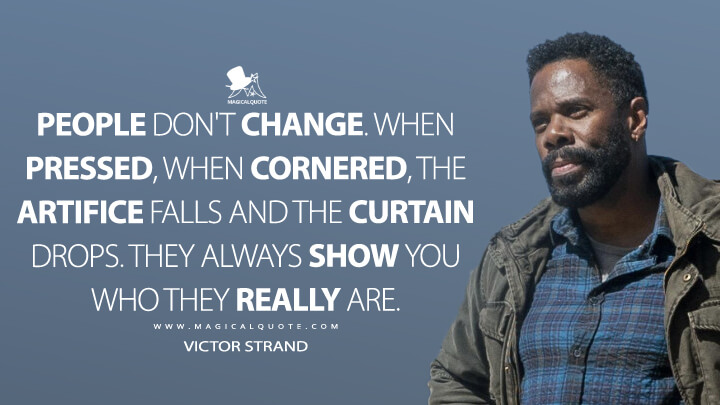 People don't change. When pressed, when cornered, the artifice falls and the curtain drops. They always show you who they really are. - Victor Strand (Fear the Walking Dead Quotes)
