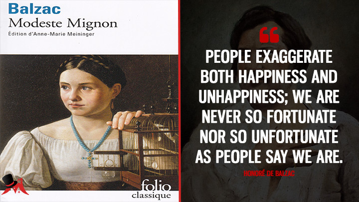 People exaggerate both happiness and unhappiness; we are never so fortunate nor so unfortunate as people say we are. - Honoré de Balzac (Modeste Mignon Quotes)