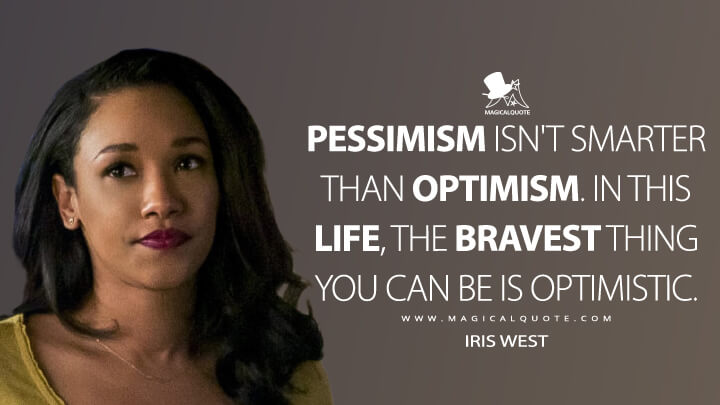 Pessimism isn't smarter than optimism. In this life, the bravest thing you can be is optimistic. - Iris West (The Flash Quotes)