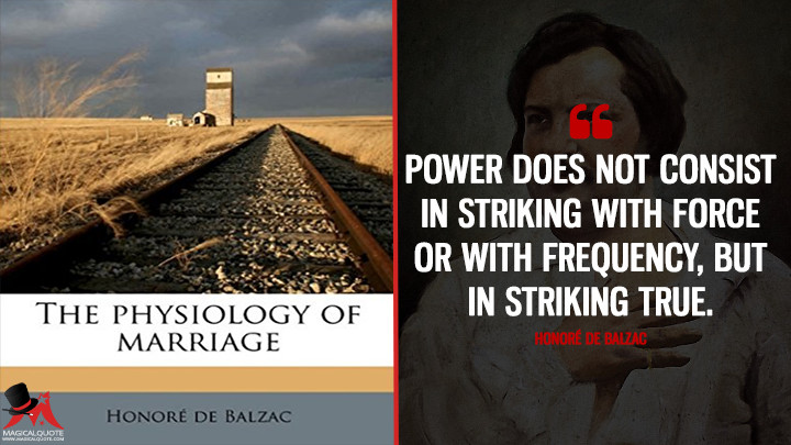 Power does not consist in striking with force or with frequency, but in striking true. - Honoré de Balzac (The physiology of marriage Quotes)