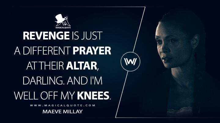 Revenge is just a different prayer at their altar, darling. And I'm well off my knees. - Maeve Millay (Westworld Quotes)