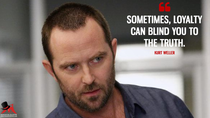 Sometimes, loyalty can blind you to the truth. - Kurt Weller (Blindspot Quotes)