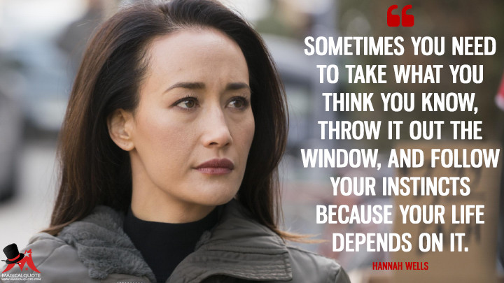Sometimes you need to take what you think you know, throw it out the window, and follow your instincts because your life depends on it. - Hannah Wells (Designated Survivor Quotes)