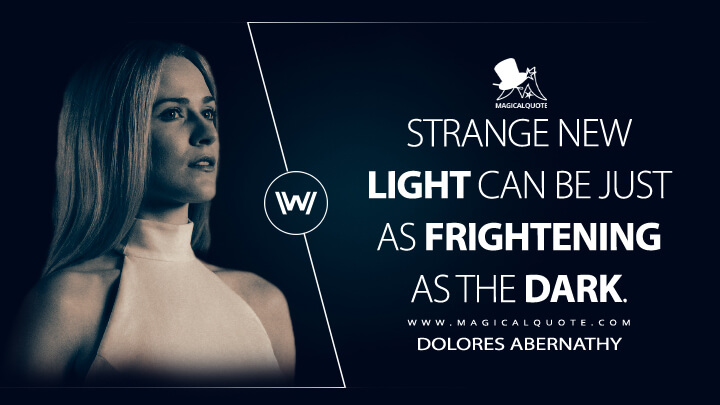 Strange new light can be just as frightening as the dark. - Dolores Abernathy (Westworld Quotes)