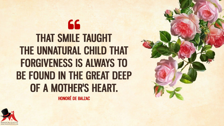 That smile taught the unnatural child that forgiveness is always to be found in the great deep of a mother's heart. - Honore de Balzac (Mother's Day Quotes)
