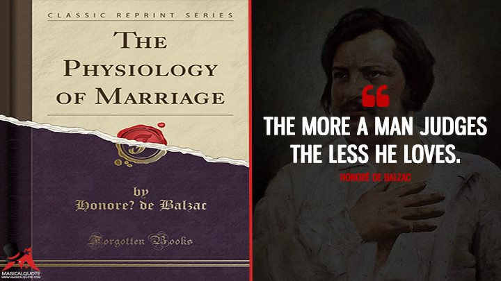 The more a man judges the less he loves. - Honoré de Balzac (The Physiology of Marriage Quotes)