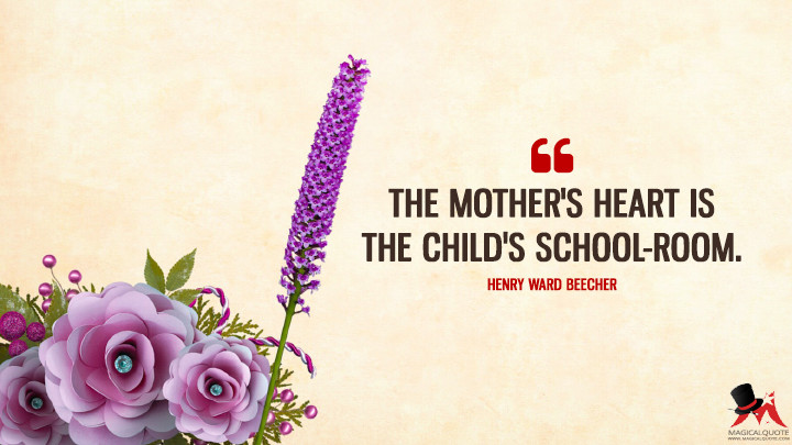 The mother's heart is the child's school-room. - Henry Ward Beecher (Mother's Day Quotes)