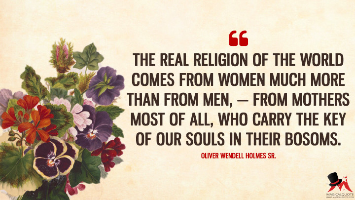 The real religion of the world comes from women much more than from men, — from mothers most of all, who carry the key of our souls in their bosoms. - Oliver Wendell Holmes Sr. (Mother's Day Quotes)