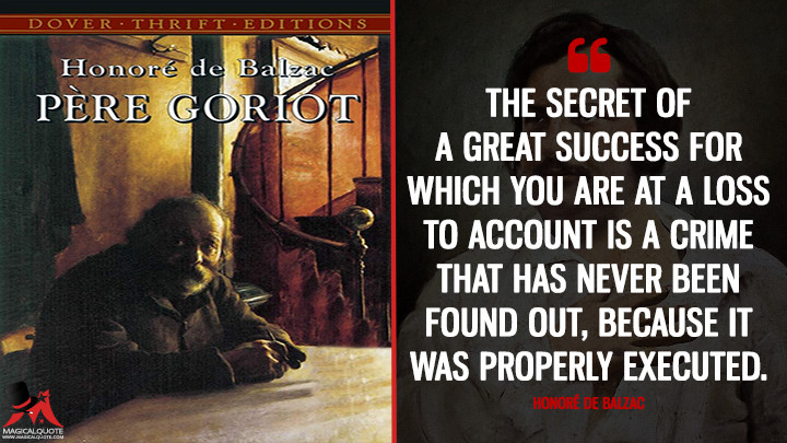 The secret of a great success for which you are at a loss to account is a crime that has never been found out, because it was properly executed. - Honoré de Balzac (Père Goriot Quotes)