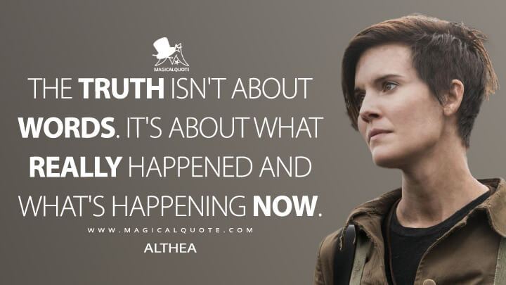 The truth isn't about words. It's about what really happened and what's happening now. - Althea (Fear the Walking Dead Quotes)