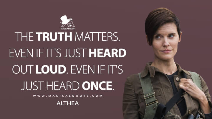 The truth matters. Even if it's just heard out loud. Even if it's just heard once. - Althea (Fear the Walking Dead Quotes)