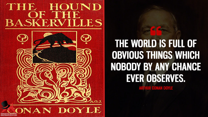 The world is full of obvious things which nobody by any chance ever observes. - Arthur Conan Doyle (The Hound of the Baskervilles Quotes)