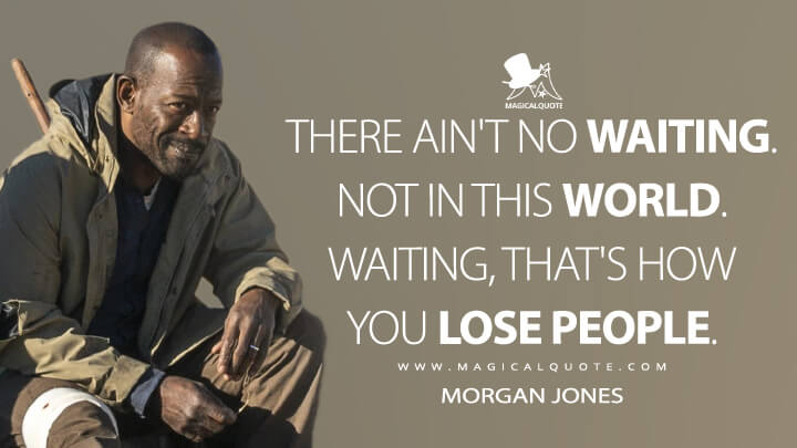 There ain't no waiting. Not in this world. Waiting, that's how you lose people. - Morgan Jones (Fear the Walking Dead Quotes)