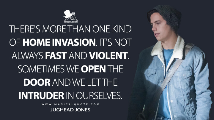 There's more than one kind of home invasion. It's not always fast and violent. Sometimes we open the door and we let the intruder in ourselves. - Jughead Jones (Riverdale Quotes)
