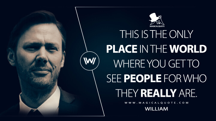 This is the only place in the world where you get to see people for who they really are. - William (Westworld Quotes)