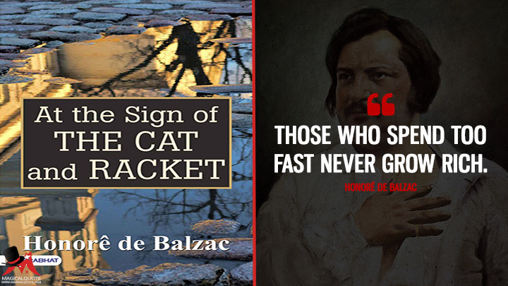 Those who spend too fast never grow rich. - Honoré de Balzac (At the Sign of the Cat and Racket Quotes)