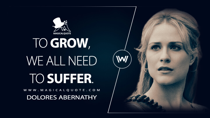 To grow, we all need to suffer. - Dolores Abernathy (Westworld Quotes)