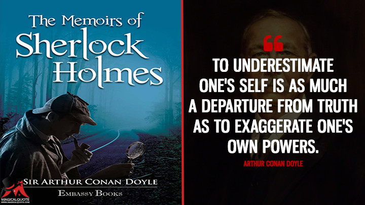 To underestimate one's self is as much a departure from truth as to exaggerate one's own powers. - Arthur Conan Doyle (The Memoirs of Sherlock Holmes Quotes)