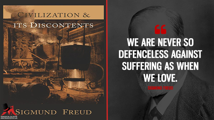 We are never so defenceless against suffering as when we love. - Sigmund Freud (Civilization And Its Discontents Quotes)