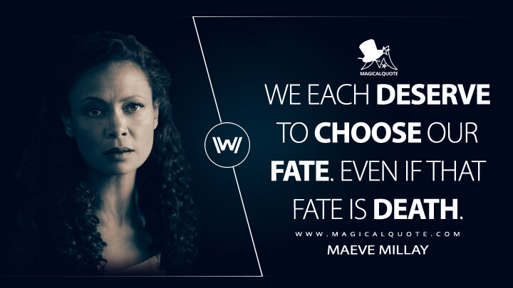 We each deserve to choose our fate. Even if that fate is death. - Maeve Millay (Westworld Quotes)