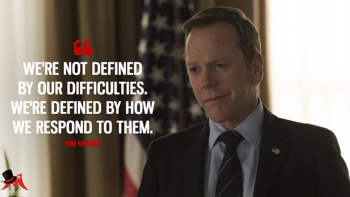 We're not defined by our difficulties. We're defined by how we respond to them. - Tom Kirkman (Designated Survivor Quotes)