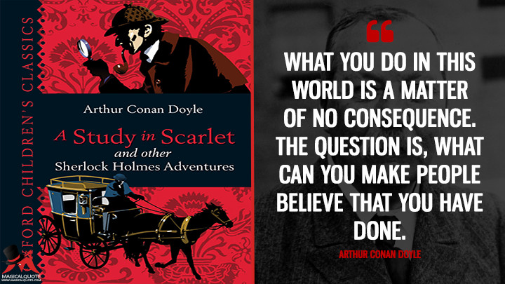 What you do in this world is a matter of no consequence. The question is, what can you make people believe that you have done. - Arthur Conan Doyle (A Study in Scarlet Quotes)