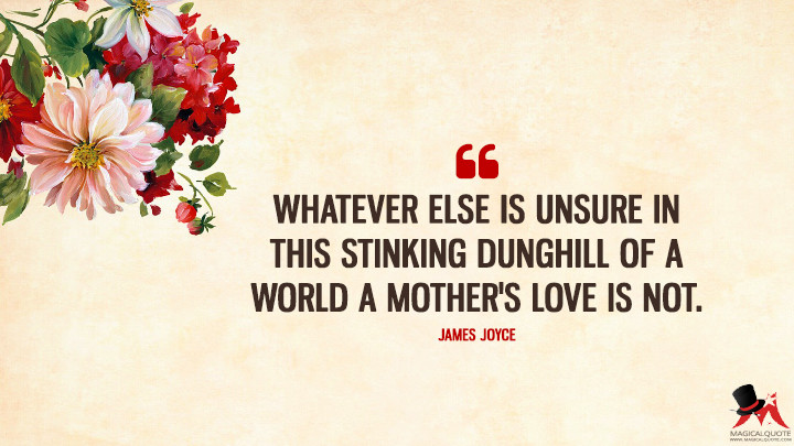 Whatever else is unsure in this stinking dunghill of a world a mother's love is not. - James Joyce (Mother's Day Quotes)