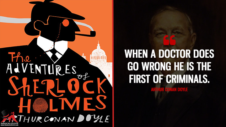 When a doctor does go wrong he is the first of criminals. - Arthur Conan Doyle (The Adventures of Sherlock Holmes Quotes)