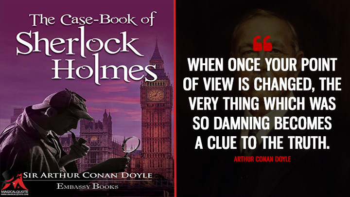 When once your point of view is changed, the very thing which was so damning becomes a clue to the truth. - Arthur Conan Doyle (The Case-Book of Sherlock Holmes Quotes)