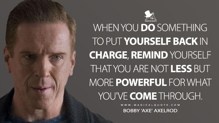 When you do something to put yourself back in charge, remind yourself that you are not less but more powerful for what you've come through. - Bobby 'Axe' Axelrod (Billions Quotes)