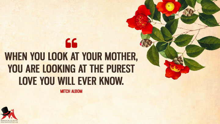 When you look at your mother, you are looking at the purest love you will ever know. - Mitch Albom (Mother's Day Quotes)