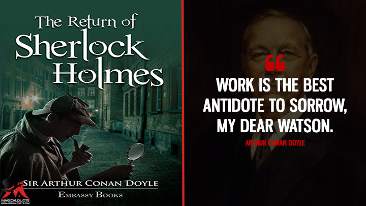 Work is the best antidote to sorrow, my dear Watson. - Arthur Conan Doyle (The Return of Sherlock Holmes Quotes)