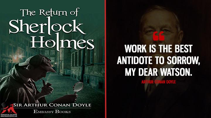 Work is the best antidote to sorrow, my dear Watson. - Arthur Conan Doyle (The Return of Sherlock Holmes Quotes)
