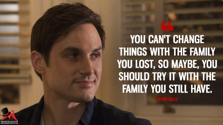 You can't change things with the family you lost, so maybe, you should try it with the family you still have. - Henry Mills (Once Upon a Time Quotes)