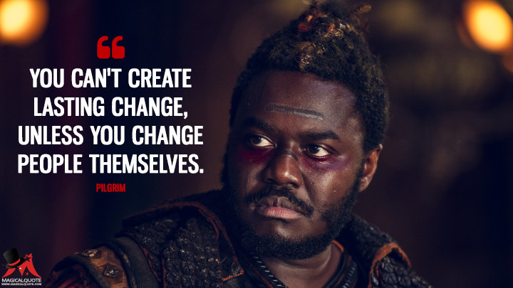 You can't create lasting change, unless you change people themselves. - Pilgrim (Into the Badlands Quotes)
