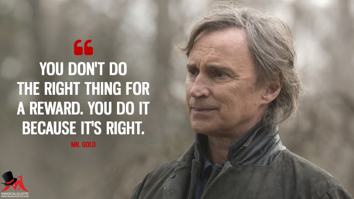 You don't do the right thing for a reward. You do it because it's right. - Mr. Gold (Once Upon a Time Quotes)