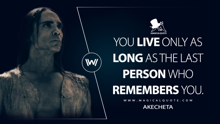 You live only as long as the last person who remembers you. - Akecheta (Westworld Quotes)