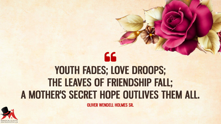 Youth fades; love droops; the leaves of friendship fall; A mother's secret hope outlives them all. - Oliver Wendell Holmes Sr. (Mother's Day Quotes)