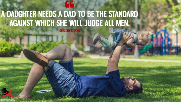 A daughter needs a dad to be the standard against which she will judge all men. - Gregory E. Lang (Father's Day Quotes)