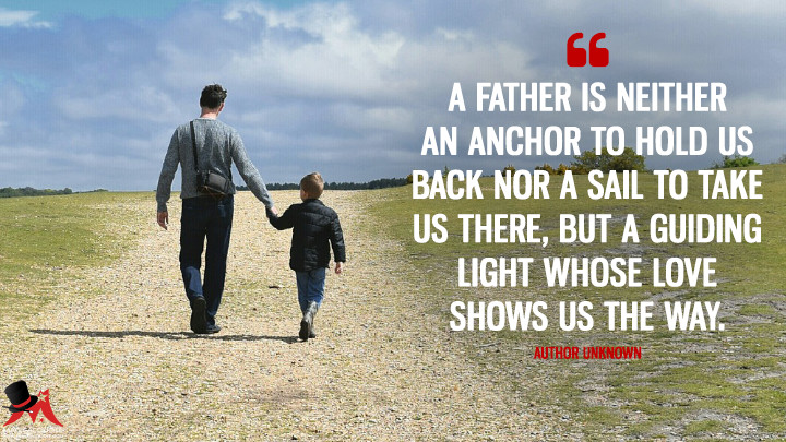 A father is neither an anchor to hold us back nor a sail to take us there, but a guiding light whose love shows us the way. - Author Unknown (Father's Day Quotes)