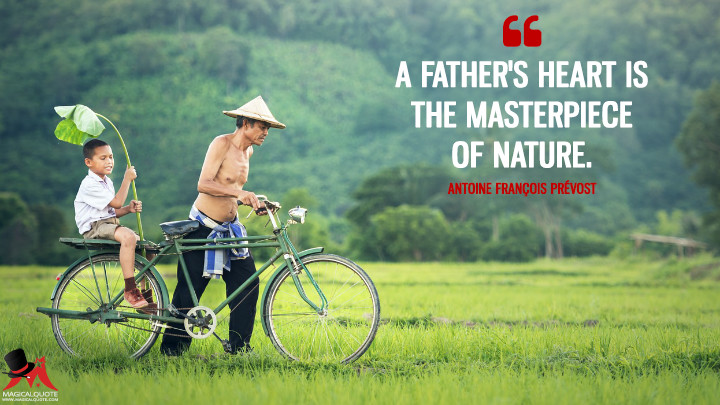 A father's heart is the masterpiece of nature. - Antoine François Prévost (Father's Day Quotes)
