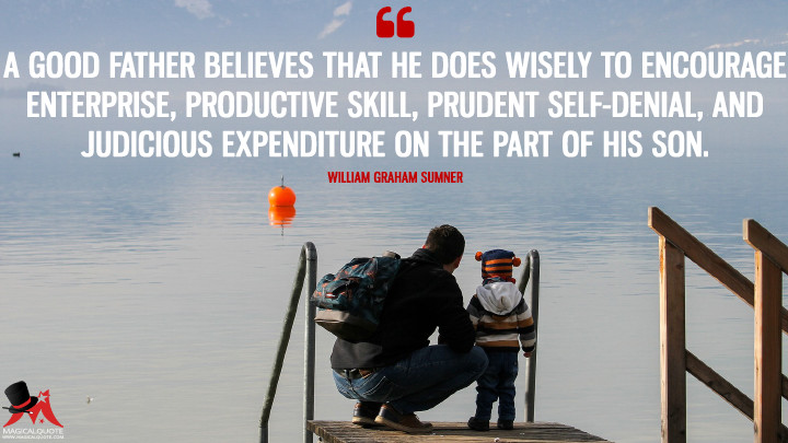 A good father believes that he does wisely to encourage enterprise, productive skill, prudent self-denial, and judicious expenditure on the part of his son. - William Graham Sumner (Father's Day Quotes)