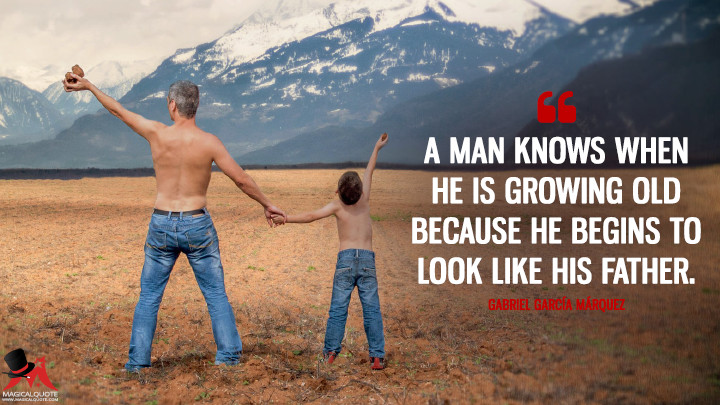 A man knows when he is growing old because he begins to look like his father. - Gabriel García Márquez (Father's Day Quotes)