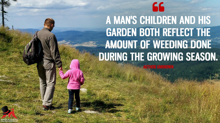 A man's children and his garden both reflect the amount of weeding done during the growing season. - Author Unknown (Father's Day Quotes)