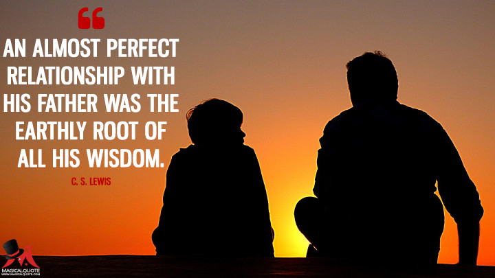 An almost perfect relationship with his father was the earthly root of all his wisdom. - C. S. Lewis (Father's Day Quotes)