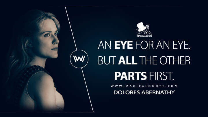 An eye for an eye. But all the other parts first. - Dolores Abernathy (Westworld Quotes)