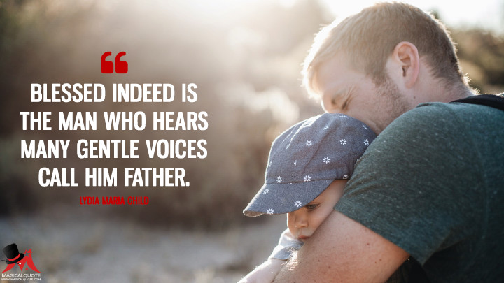 Blessed indeed is the man who hears many gentle voices call him father. - Lydia Maria Child (Father's Day Quotes)