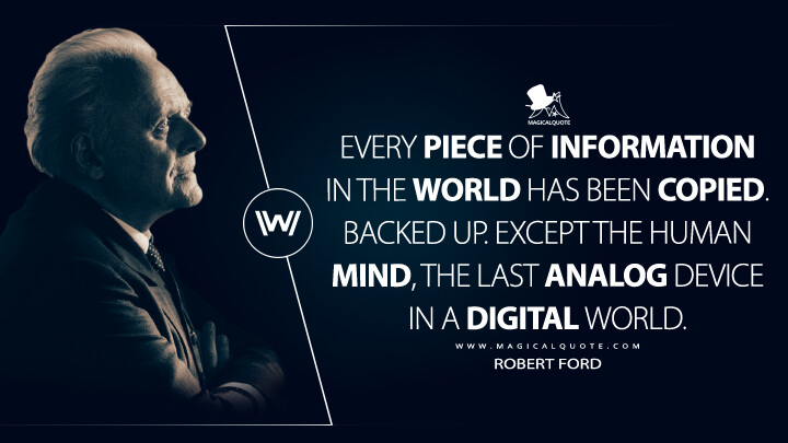 Every piece of information in the world has been copied. Backed up. Except the human mind, the last analog device in a digital world. - Robert Ford (Westworld Quotes)