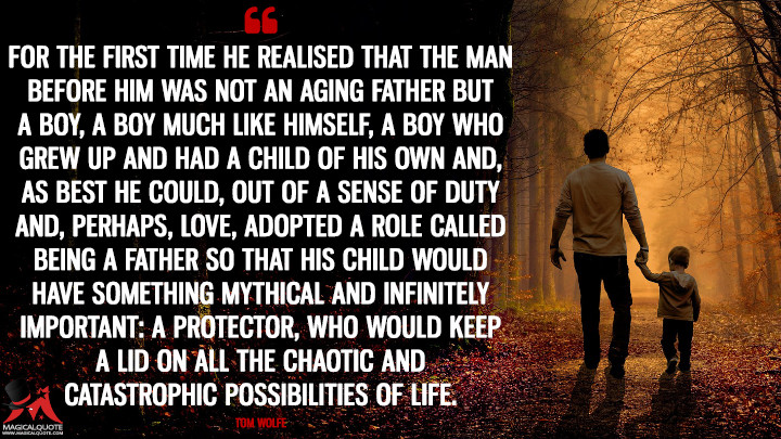 For the first time he realised that the man before him was not an aging father but a boy, a boy much like himself, a boy who grew up and had a child of his own and, as best he could, out of a sense of duty and, perhaps, love, adopted a role called being a Father so that his child would have something mythical and infinitely important: a Protector, who would keep a lid on all the chaotic and catastrophic possibilities of life. - Tom Wolfe (Father's Day Quotes)