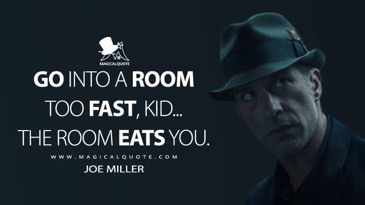 Go into a room too fast, kid... The room eats you. - Joe Miller (The Expanse Quotes)